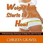 Weight loss starts in the head: A Revolutionary Technique To Keep You Slim For Ever | Christa Graves