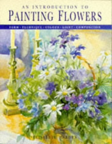 An Introduction to Painting Flowers: Form, Technique, Colour, Light, Composition