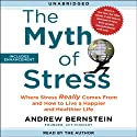 The Myth of Stress: Where Stress Really Comes From and How to Live a Happier and Healthier Life Audiobook by Andrew Bernstein Narrated by Andrew Bernstein