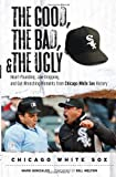 The Good, the Bad, and the Ugly Chicago White Sox: Heart-Pounding, Jaw-Dropping, and Gut-Wrenching Moments from Chicago White Sox History (Good, the Bad, & the Ugly)
