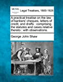 A Practical Treatise on the Law of Bankers' Cheques, Letters of Credit, and Drafts: Comprising the Statutes and Cases Relative Thereto: With Observations.