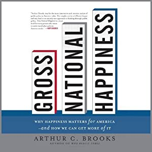 Gross National Happiness: Why Happiness Matters for America and How We Can Get More of It | [Arthur C. Brooks]