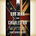 Our Man in Charleston: Britain's Secret Agent in the Civil War South (       UNABRIDGED) by Christopher Dickey Narrated by Antony Ferguson