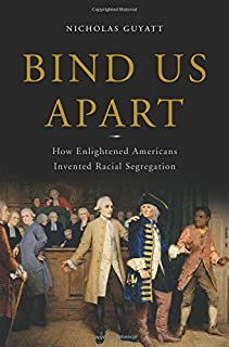 Book Cover: Bind Us Apart: How Enlightened Americans Invented Racial Segregation