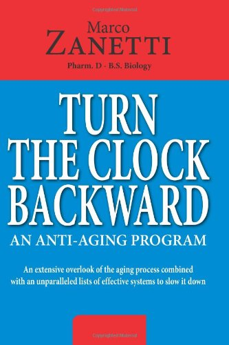 Turn The Clock Backward: AN ANTI-AGING PROGRAM  An extensive overlook of the aging process combined with an unparalleled lists of effective systems to slow it down
