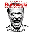 Charles Bukowski: Locked in the Arms of a Crazy Life Audiobook by Howard Sounes Narrated by Howard Sounes
