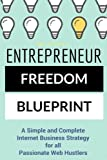 Entrepreneur Freedom Blueprint: A Simple and Complete Internet Business Strategy for all Passionate Web Hustlers