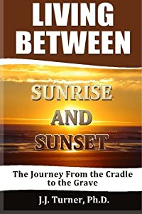 Living Between Sunrise And Sunset: Life Between The Cradle And The Grave by CreateSpace Independent Publishing Platform