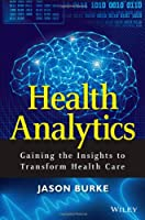Health Analytics: Gaining the Insights to Transform Health Care Front Cover
