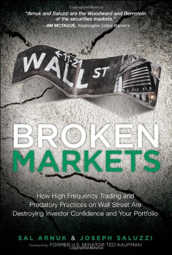Broken Markets: How High Frequency Trading and Predatory Practices on Wall Street are Destroying Investor Confidence and Your Portfolio: Sal L. Arnuk, Joseph C. Saluzzi: 9780132875240: Amazon.com: Books