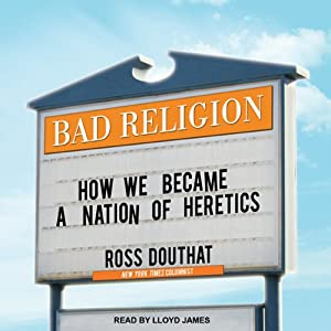 Bad Religion: How We Became a Nation of Heretics | [Ross Douthat]