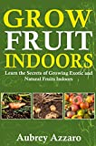 Grow Fruit Indoors: Learn the Secrets of Growing Exotic and Natural Fruits Indoors (Grow Fruit Indoors & Container Gardening - The Complete Beginners Guide ... Growing Luscious and Healthy Fruit Indoors)