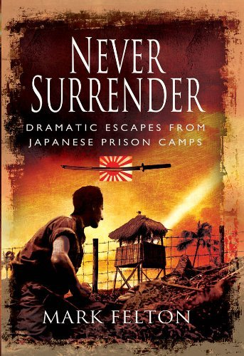 Never Surrender: Dramatic Escapes from Japanese Prison Camps by Mark Felton (30-Jun-2013) Hardcover