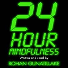 24 Hour Mindfulness: How to be calmer and kinder in the midst of it all  by Rohan Gunatillake Narrated by Rohan Gunatillake