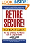 Retire Secure!: Pay Taxes Later -- The Key to Making Your Money Last as Long as You Do