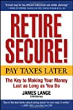 Retire Secure!: Pay Taxes Later  The Key to Making Your Money Last as Long as You Do