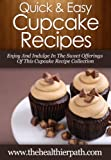 Cupcake Recipes:  Enjoy And Indulge In The Sweet Offerings Of This  Cupcake Recipe Collection (Quick & Easy Recipes)
