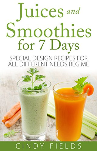 Juices and Smoothies for 7 Days: Special Design Recipes For All Different Needs Regime by Cindy Fields