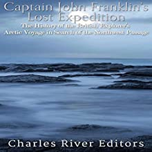 Captain John Franklin's Lost Expedition: The History of the British Explorer's Arctic Voyage in Search of the Northwest Passage Audiobook by  Charles River Editors Narrated by Kenneth Ray