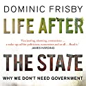 Life After the State: Why We Don't Need Government (       UNABRIDGED) by Dominic Frisby Narrated by Dominic Frisby