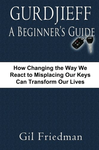 Gurdjieff, A Beginner's Guide: How Changing The Way We React To Misplacing Our Keys Can Transform Our Lives