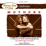Chicken Soup for the Soul Celebrates Mothers: A Collection in Words and Photographs (0757301037) by Canfield, Jack
