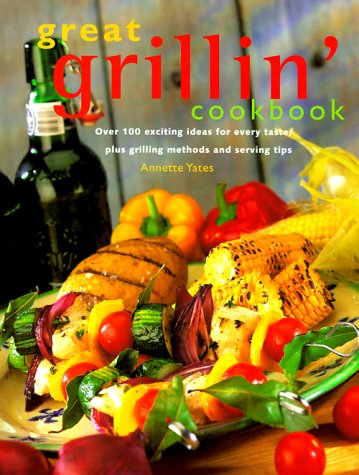 Great Grillin Cookbook : Over 100 Exciting Ideas for Every Taste, Plus Grilling Methods and Serving Tips, ANNETTE YATES