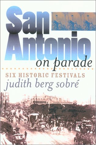 San Antonio on Parade: Six Historic Festivals (Tarleton State University Southwestern Studies in the Humanities, No. 15)