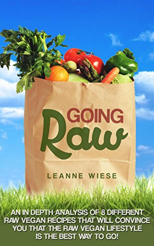 Going Raw: An In-Depth Analysis of 8 Different Raw Vegan Recipes That Will Convince You That The Raw Vegan Lifestyle is The Best Way To Go (Vegan, Raw ... Weight Loss, Womens Health, Natural Foods) by Leanne Wiese