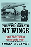 img - for The Wind Beneath My Wings: John Hutchinson Concorde Pilot by Susan Ottaway (2-Dec-2013) Paperback book / textbook / text book
