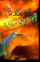 Never Mind Me... I'm Just The MESSENGER: Words Of Wisdom & Encouragement (The Handbook) (Volume 1)