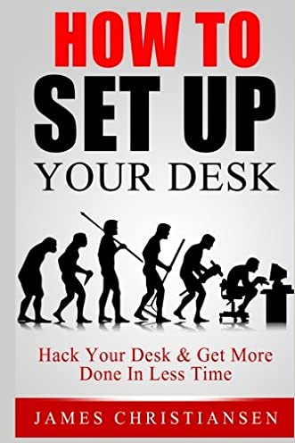 How To Set Up Your Desk: Hack Your Desk To Get More Done In Less Time: Workplace Organization & Home Office Organization That Works!