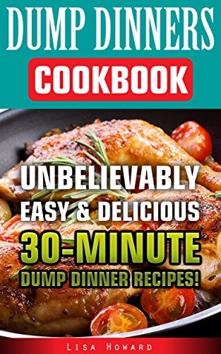 Dump Dinners Cookbook: Unbelievably Easy & Delicious 30-Minute Dump Dinner Recipes!: (Dump Dinners, Dump Dinners Cookbook, Dump Dinner Recipes, Healthy ... dump meals, dump dinner recipes Book 1) by Lisa Howard
