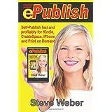ePublish: Self-Publish Fast and Profitably for Kindle, iPhone, CreateSpace and Print on Demandby Steve Weber