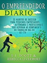 O Empreendedor Diário: 33 Hábitos de Sucesso para Pequenos Empresários, Autônomos e Profissionais que Desejam Deixar o Trabalho das 9h às 17h