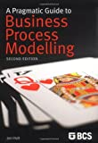 A Pragmatic Guide to Business Process Modelling (2nd Ed) (1906124124) by Holt, Jon