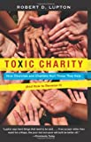 img - for [ Toxic Charity: How Churches and Charities Hurt Those They Help (and How to Reverse It) [ TOXIC CHARITY: HOW CHURCHES AND CHARITIES HURT THOSE THEY HELP (AND HOW TO REVERSE IT) ] By Lupton, Robert D ( Author )Oct-02-2012 Paperback book / textbook / text book
