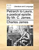 Petrarch to Laura, a poetical epistle. By Mr. C. James.