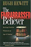 The Embarrassed Believer: Reviving Christian Witness in an Age of Unbelief (0849914191) by Hewitt, Hugh