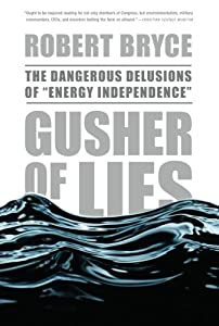 "Gusher of Lies: The Dangerous Delusions of ""Energy Independence."""