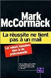 echange, troc Mark McCormack - La Réussite ne tient pas à un mail : Les Valeurs humaines dans la vie professionnelle
