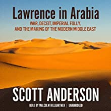 Lawrence in Arabia: War, Deceit, Imperial Folly, and the Making of the Modern Middle East (       UNABRIDGED) by Scott Anderson Narrated by Malcolm Hillgartner