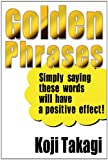 Golden Phrases -Simply saying these words will have a positive effect!-