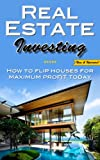 Real Estate Investing: How To Flip Houses For Maximum Profit Today
