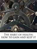 The habit of health; how to gain and keep it