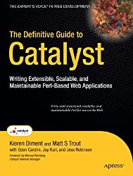 The Definitive Guide to Catalyst: Writing Extensible, Scalable and Maintainable Perl-Based Web Applications (Expert's Voice in Web Development)