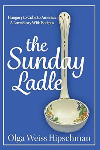 The Sunday Ladle Hungary to Cuba to America: A Love Story With Recipes by Olga Weiss Hipschman