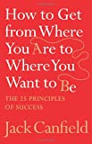 How to Get from Where You Are to Where You Want to Be: The 25 Principles of Success (0007245750) by Canfield, Jack