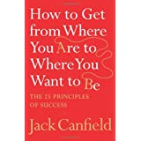 How to Get from Where You Are to Where You Want to Be: The 25 Principles of Successby Jack Canfield