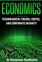 ECONOMICS: TECHNOLOGICAL TRENDS, COFFEE, AND CORPORATE INSANITY (ECONOMICS, BUSINESS, BUSINESS BOOKS BOOK 1)